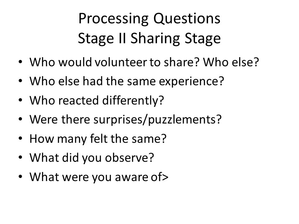 Processing Questions Stage II Sharing Stage Who would volunteer to share.