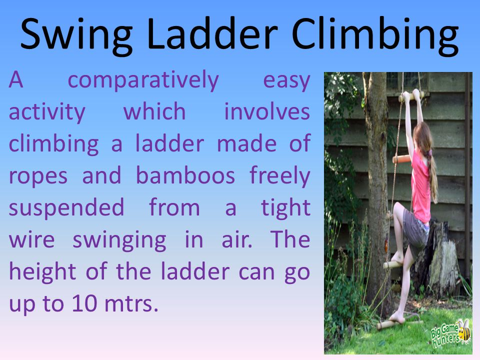 Swing Ladder Climbing A comparatively easy activity which involves climbing a ladder made of ropes and bamboos freely suspended from a tight wire swinging in air.
