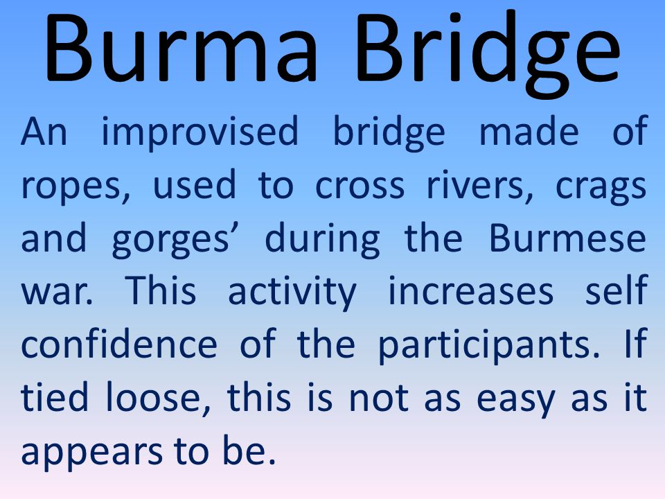 Burma Bridge An improvised bridge made of ropes, used to cross rivers, crags and gorges' during the Burmese war.