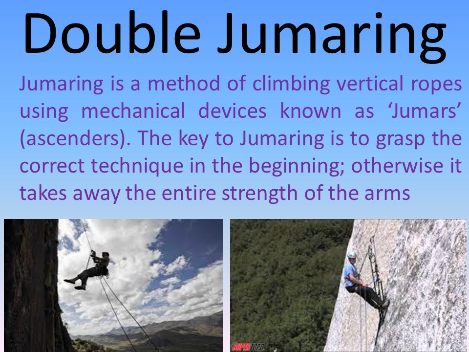 Double Jumaring Jumaring is a method of climbing vertical ropes using mechanical devices known as 'Jumars' (ascenders).