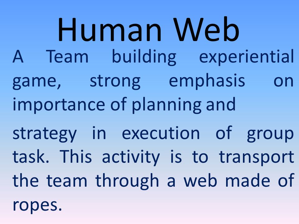 Human Web A Team building experiential game, strong emphasis on importance of planning and strategy in execution of group task.