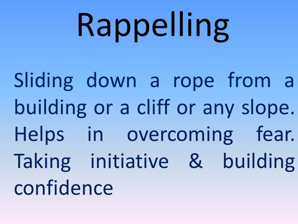 Rappelling Sliding down a rope from a building or a cliff or any slope.