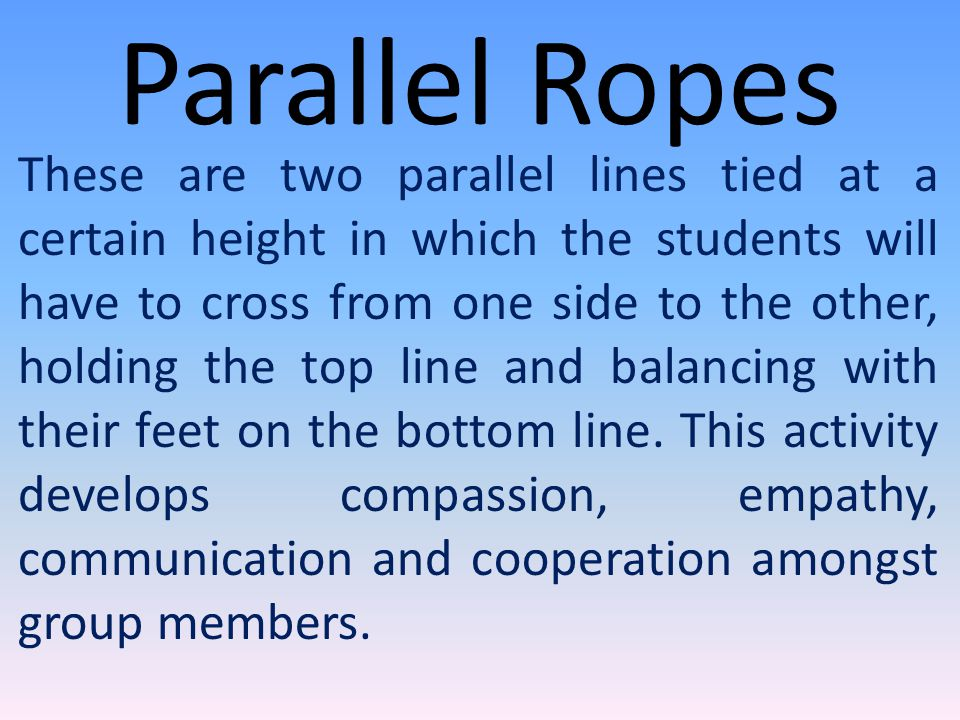 Parallel Ropes These are two parallel lines tied at a certain height in which the students will have to cross from one side to the other, holding the top line and balancing with their feet on the bottom line.