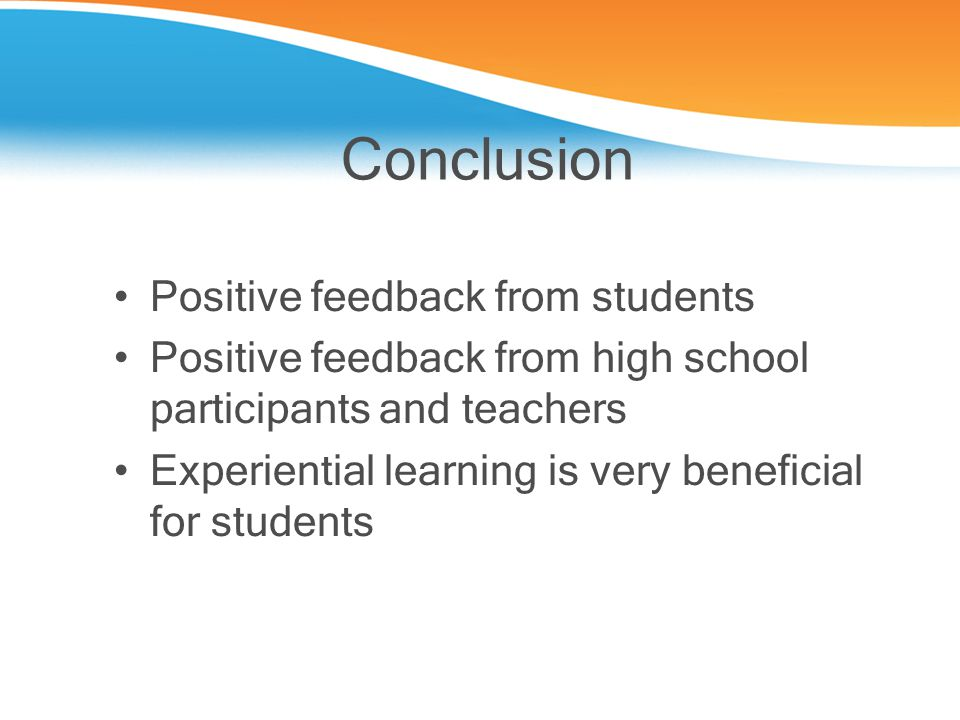 Conclusion Positive feedback from students Positive feedback from high school participants and teachers Experiential learning is very beneficial for students