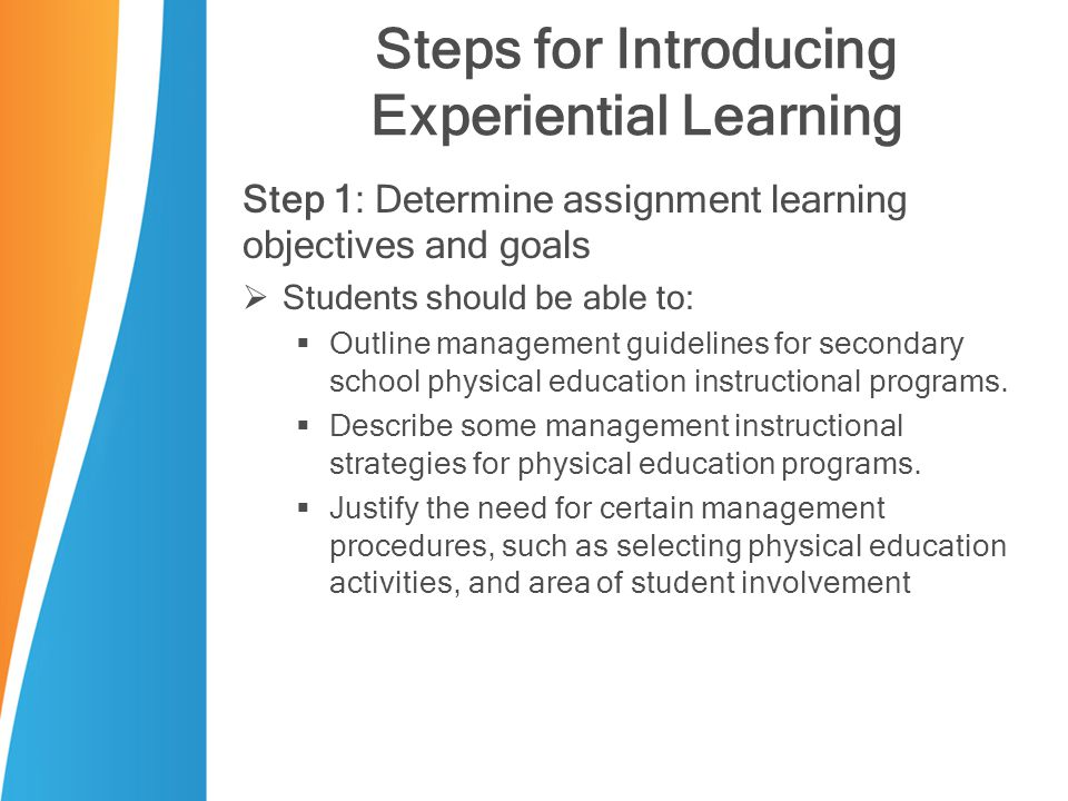 Steps for Introducing Experiential Learning Step 1: Determine assignment learning objectives and goals  Students should be able to:  Outline management guidelines for secondary school physical education instructional programs.