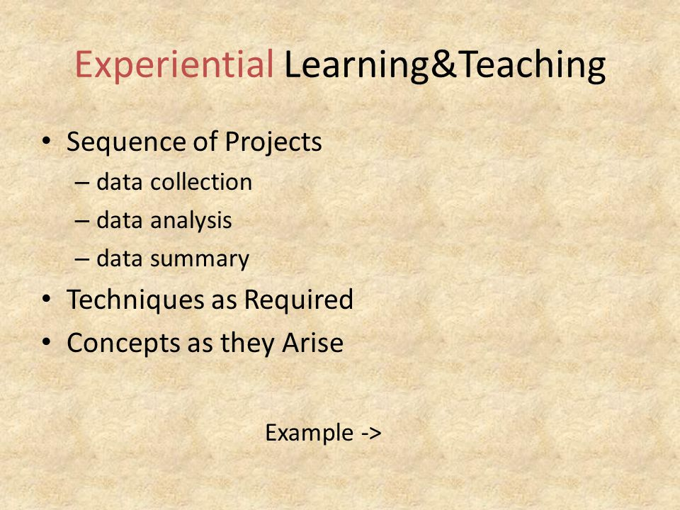 Experiential Learning&Teaching Sequence of Projects – data collection – data analysis – data summary Techniques as Required Concepts as they Arise Example ->