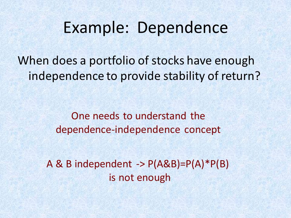 Example: Dependence When does a portfolio of stocks have enough independence to provide stability of return.