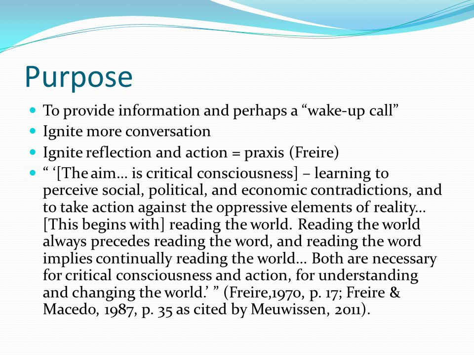 Purpose To provide information and perhaps a wake-up call Ignite more conversation Ignite reflection and action = praxis (Freire) '[The aim… is critical consciousness] – learning to perceive social, political, and economic contradictions, and to take action against the oppressive elements of reality… [This begins with] reading the world.