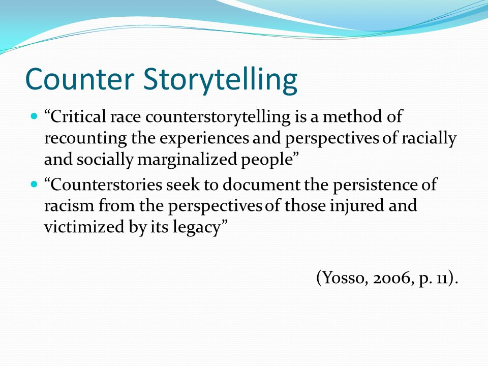 Counter Storytelling Critical race counterstorytelling is a method of recounting the experiences and perspectives of racially and socially marginalized people Counterstories seek to document the persistence of racism from the perspectives of those injured and victimized by its legacy (Yosso, 2006, p.