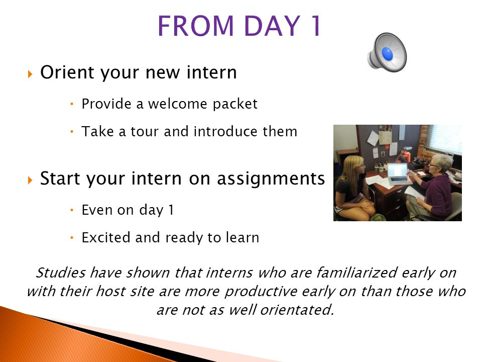  Email the office alerting them of the arrival of your new intern  Provide a brief biography about the intern: major, career goals, etc.