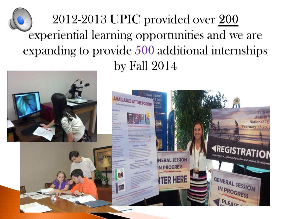 2012-2013 UPIC provided over 200 experiential learning opportunities and we are expanding to provide 500 additional internships by Fall 2014