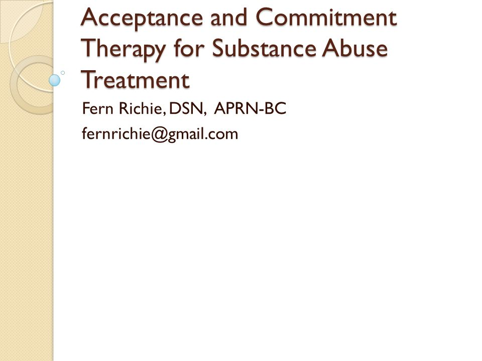 Acceptance and Commitment Therapy for Substance Abuse Treatment Fern Richie, DSN, APRN-BC fernrichie@gmail.com