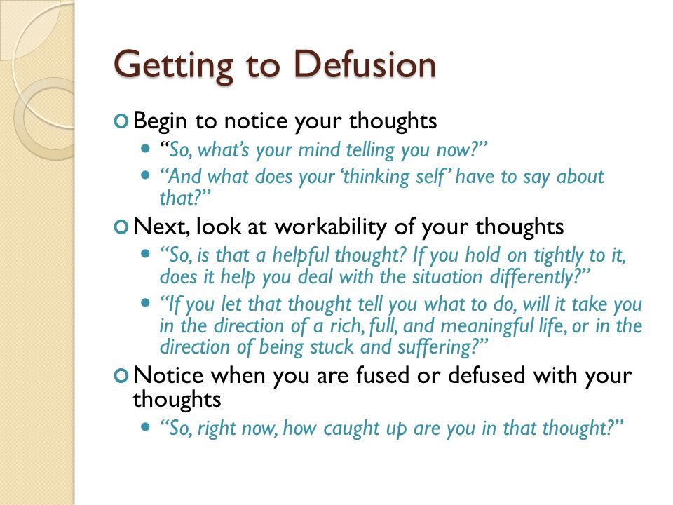 """Getting to Defusion Begin to notice your thoughts """"So, what's your mind telling you now?"""" """"And what does your 'thinking self' have to say about that?"""""""