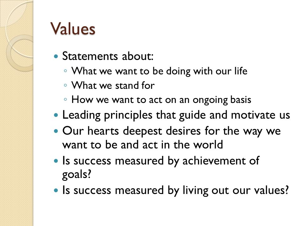 Values Statements about: ◦ What we want to be doing with our life ◦ What we stand for ◦ How we want to act on an ongoing basis Leading principles that
