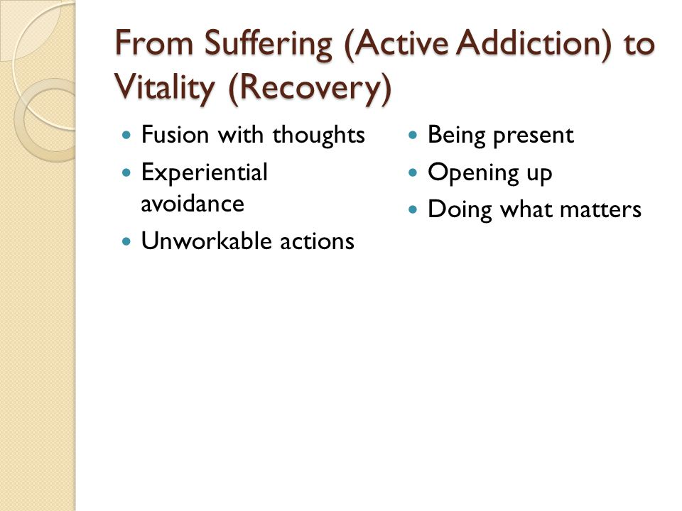 From Suffering (Active Addiction) to Vitality (Recovery) Fusion with thoughts Experiential avoidance Unworkable actions Being present Opening up Doing