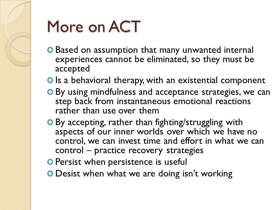 More on ACT Based on assumption that many unwanted internal experiences cannot be eliminated, so they must be accepted Is a behavioral therapy, with a