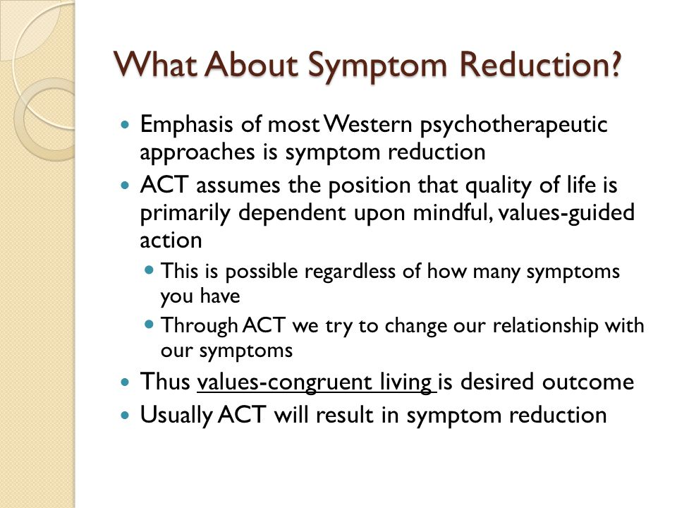 What About Symptom Reduction? Emphasis of most Western psychotherapeutic approaches is symptom reduction ACT assumes the position that quality of life
