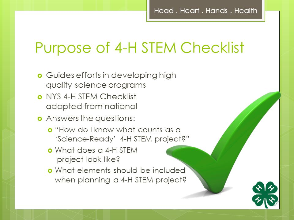 Purpose of 4-H STEM Checklist  Guides efforts in developing high quality science programs  NYS 4-H STEM Checklist adapted from national  Answers the questions:  How do I know what counts as a 'Science-Ready' 4-H STEM project?  What does a 4-H STEM project look like.