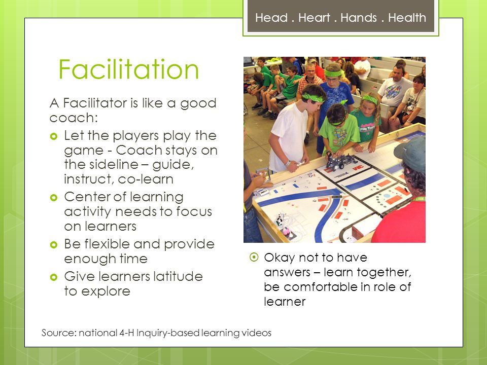 Facilitation A Facilitator is like a good coach:  Let the players play the game - Coach stays on the sideline – guide, instruct, co-learn  Center of learning activity needs to focus on learners  Be flexible and provide enough time  Give learners latitude to explore  Okay not to have answers – learn together, be comfortable in role of learner Head.