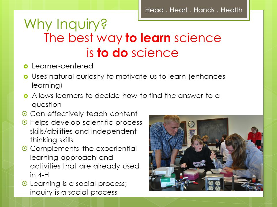 The best way to learn science is to do science  Learner-centered  Uses natural curiosity to motivate us to learn (enhances learning)  Allows learners to decide how to find the answer to a question Head.