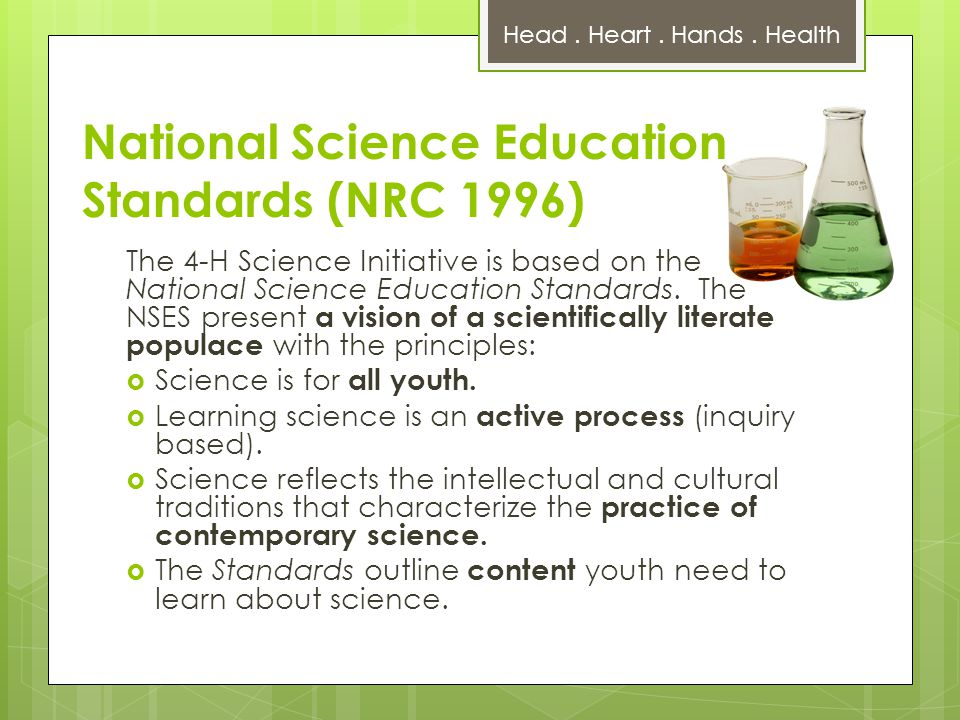 National Science Education Standards (NRC 1996) The 4-H Science Initiative is based on the National Science Education Standards.
