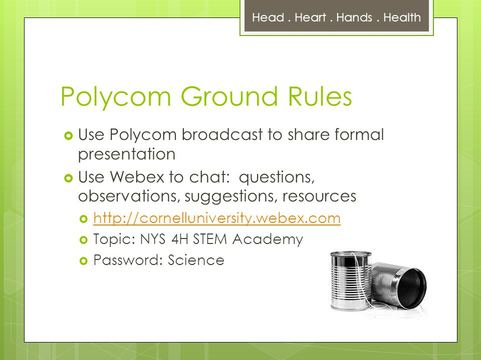 Polycom Ground Rules  Use Polycom broadcast to share formal presentation  Use Webex to chat: questions, observations, suggestions, resources  http://cornelluniversity.webex.com http://cornelluniversity.webex.com  Topic: NYS 4H STEM Academy  Password: Science Head.