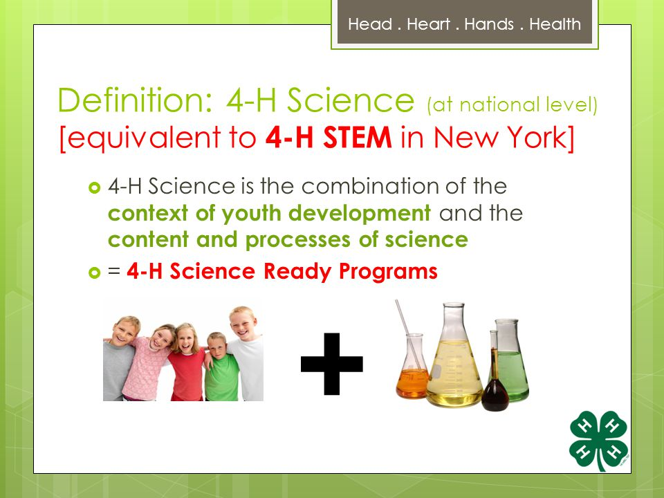 Definition: 4-H Science (at national level) [equivalent to 4-H STEM in New York]  4-H Science is the combination of the context of youth development and the content and processes of science  = 4-H Science Ready Programs Head.
