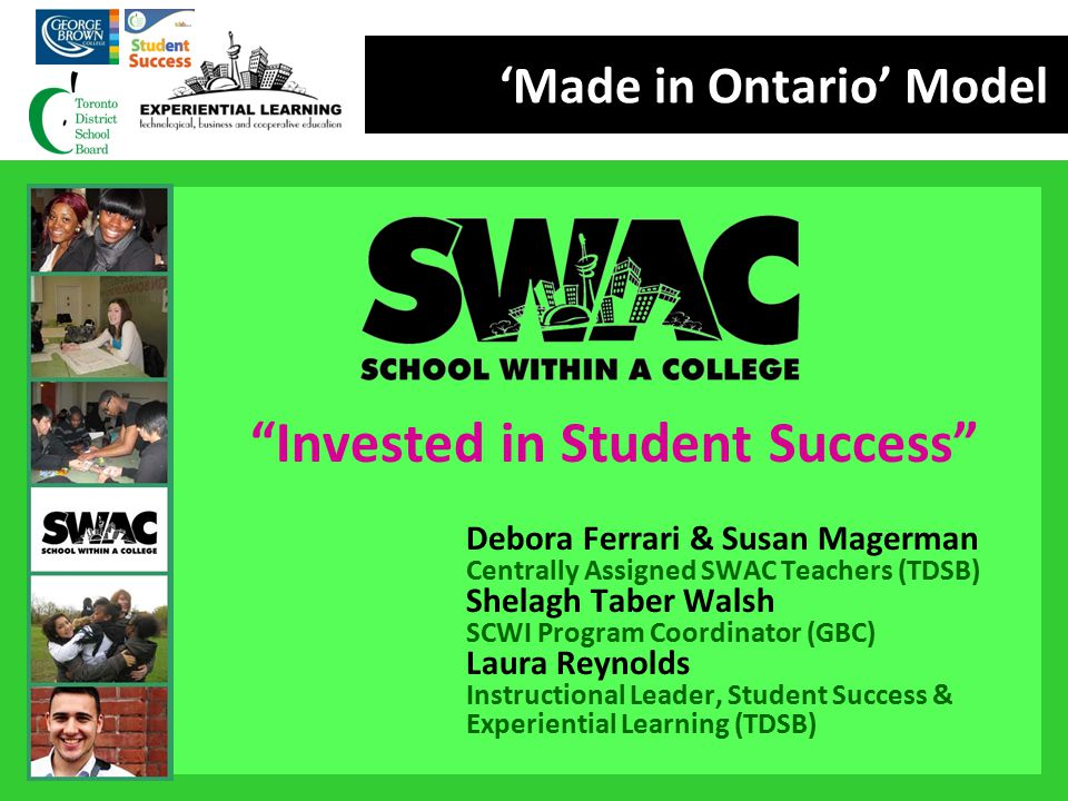 """'Made in Ontario' Model """"Invested in Student Success"""" Debora Ferrari & Susan Magerman Centrally Assigned SWAC Teachers (TDSB) Shelagh Taber Walsh SCWI"""