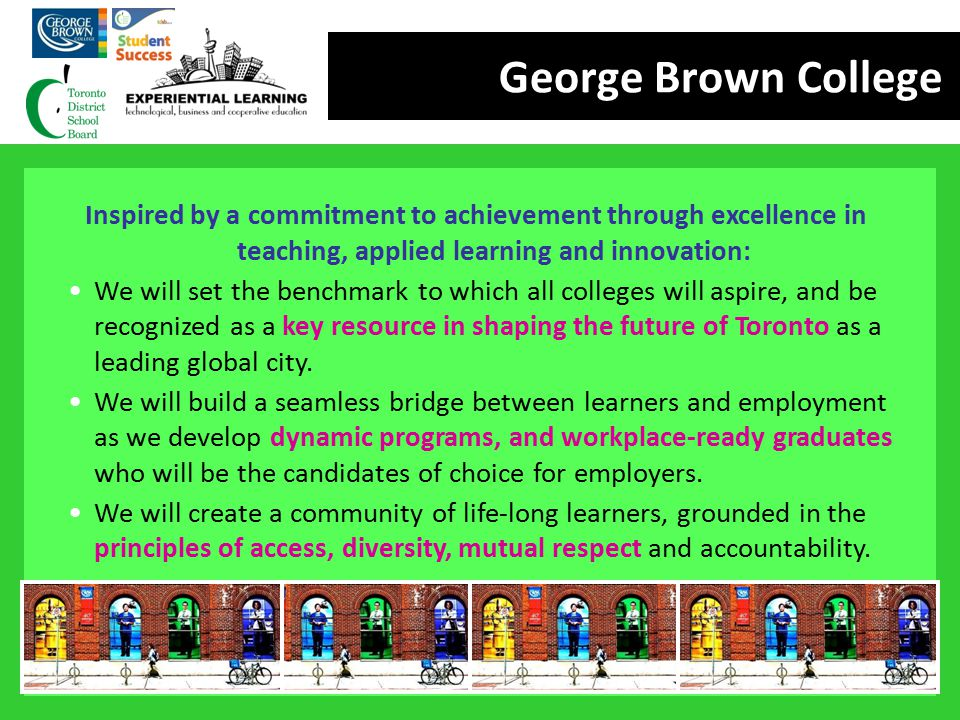 George Brown College Inspired by a commitment to achievement through excellence in teaching, applied learning and innovation: We will set the benchmar