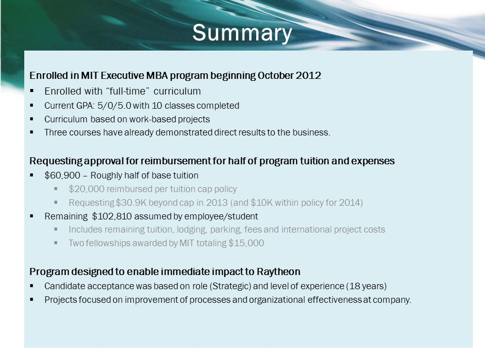 Summary Enrolled in MIT Executive MBA program beginning October 2012  Enrolled with full-time curriculum  Current GPA: 5/0/5.0 with 10 classes completed  Curriculum based on work-based projects  Three courses have already demonstrated direct results to the business.