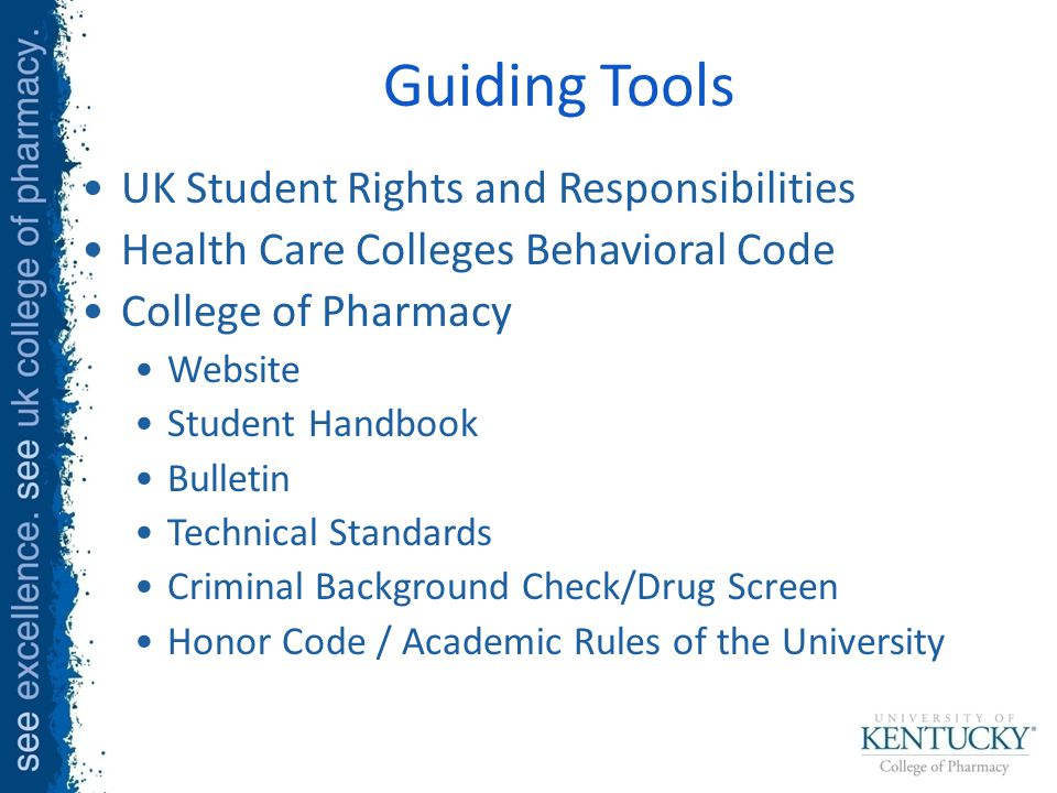 Guiding Tools UK Student Rights and Responsibilities Health Care Colleges Behavioral Code College of Pharmacy Website Student Handbook Bulletin Technical Standards Criminal Background Check/Drug Screen Honor Code / Academic Rules of the University