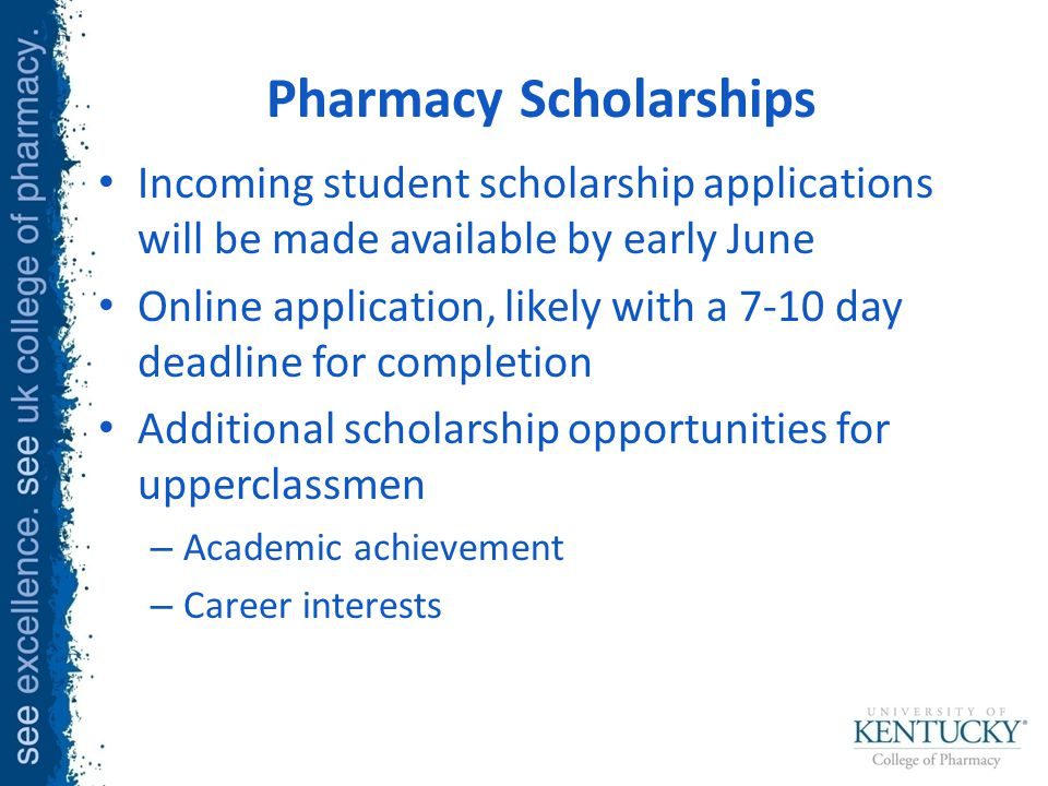 Pharmacy Scholarships Incoming student scholarship applications will be made available by early June Online application, likely with a 7-10 day deadline for completion Additional scholarship opportunities for upperclassmen – Academic achievement – Career interests