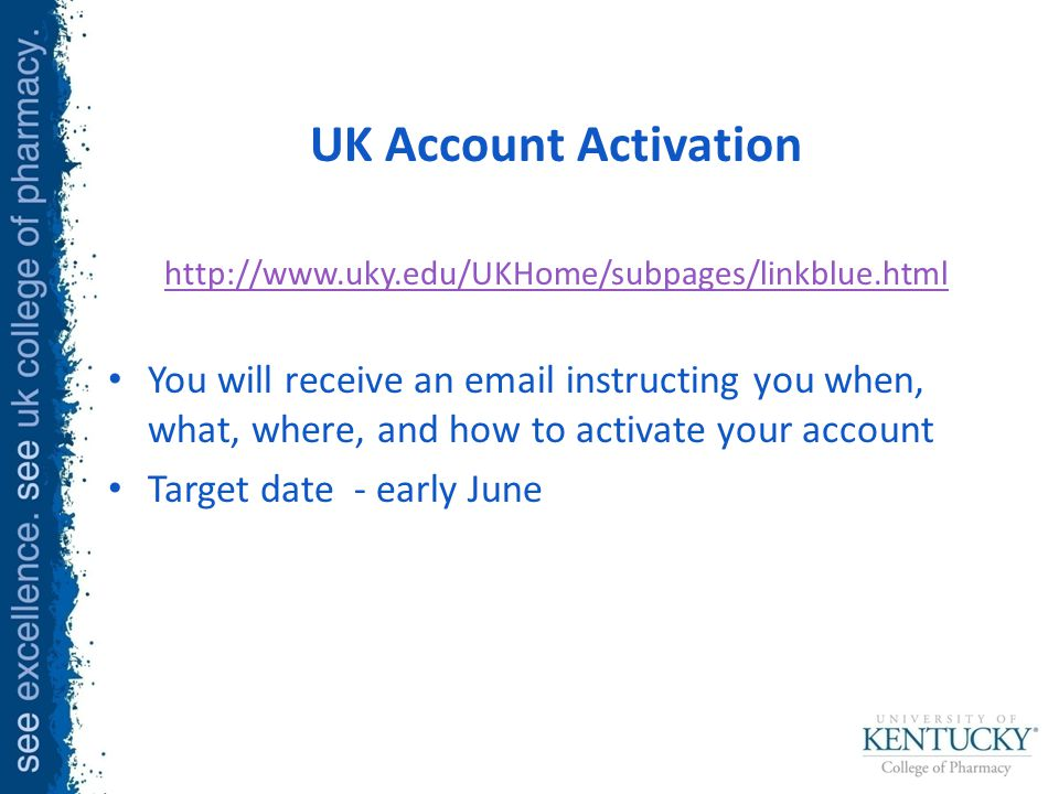 UK Account Activation http://www.uky.edu/UKHome/subpages/linkblue.html You will receive an email instructing you when, what, where, and how to activate your account Target date - early June
