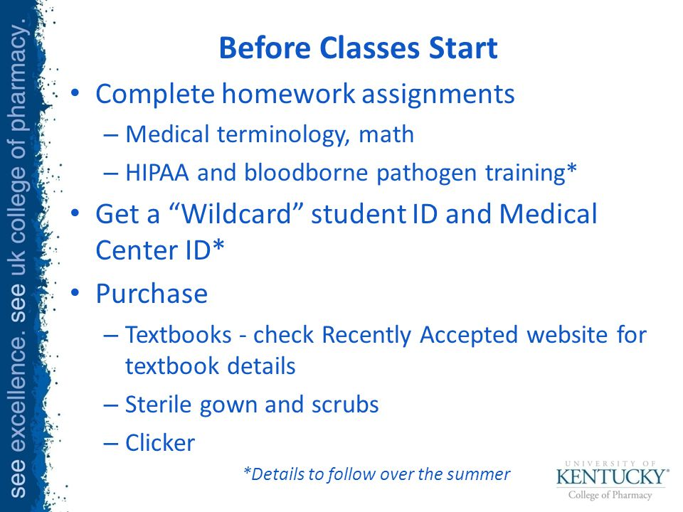 Before Classes Start Complete homework assignments – Medical terminology, math – HIPAA and bloodborne pathogen training* Get a Wildcard student ID and Medical Center ID* Purchase – Textbooks - check Recently Accepted website for textbook details – Sterile gown and scrubs – Clicker *Details to follow over the summer