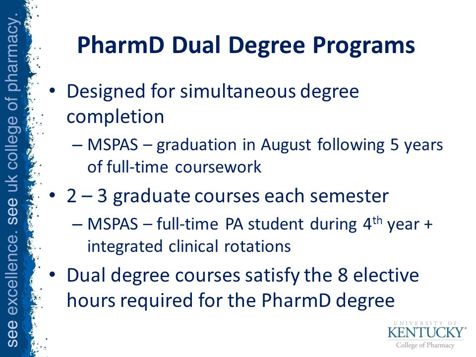 PharmD Dual Degree Programs Designed for simultaneous degree completion – MSPAS – graduation in August following 5 years of full-time coursework 2 – 3 graduate courses each semester – MSPAS – full-time PA student during 4 th year + integrated clinical rotations Dual degree courses satisfy the 8 elective hours required for the PharmD degree