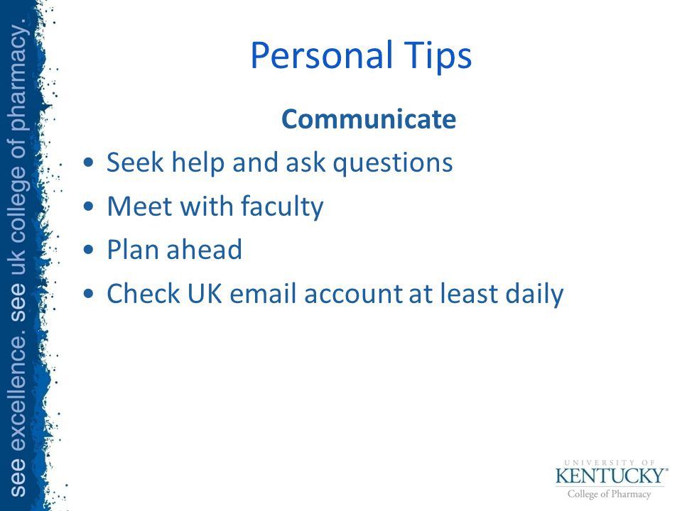 Personal Tips Communicate Seek help and ask questions Meet with faculty Plan ahead Check UK email account at least daily