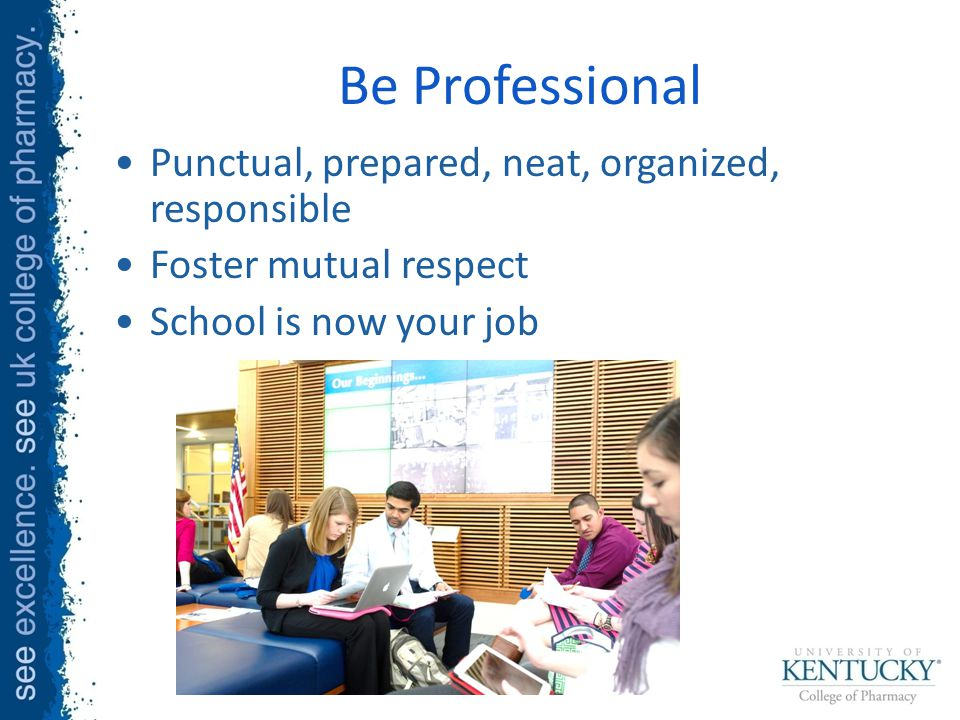 Be Professional Punctual, prepared, neat, organized, responsible Foster mutual respect School is now your job