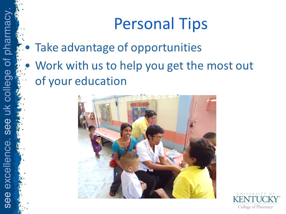 Personal Tips Take advantage of opportunities Work with us to help you get the most out of your education Remove distractions