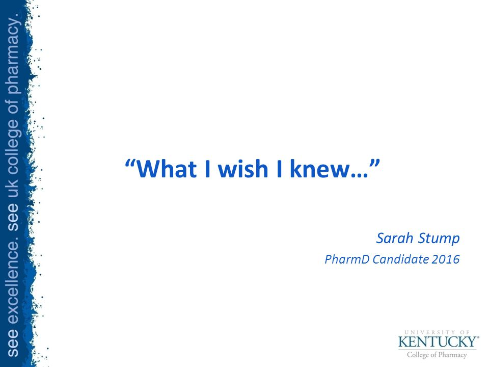 What I wish I knew… Sarah Stump PharmD Candidate 2016
