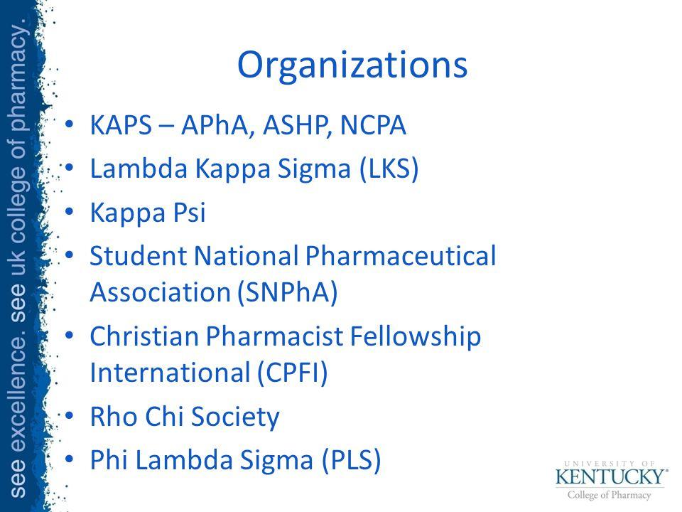 Organizations KAPS – APhA, ASHP, NCPA Lambda Kappa Sigma (LKS) Kappa Psi Student National Pharmaceutical Association (SNPhA) Christian Pharmacist Fellowship International (CPFI) Rho Chi Society Phi Lambda Sigma (PLS)