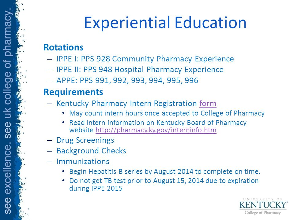 Rotations – IPPE I: PPS 928 Community Pharmacy Experience – IPPE II: PPS 948 Hospital Pharmacy Experience – APPE: PPS 991, 992, 993, 994, 995, 996 Requirements – Kentucky Pharmacy Intern Registration formform May count intern hours once accepted to College of Pharmacy Read Intern information on Kentucky Board of Pharmacy website http://pharmacy.ky.gov/interninfo.htmhttp://pharmacy.ky.gov/interninfo.htm – Drug Screenings – Background Checks – Immunizations Begin Hepatitis B series by August 2014 to complete on time.