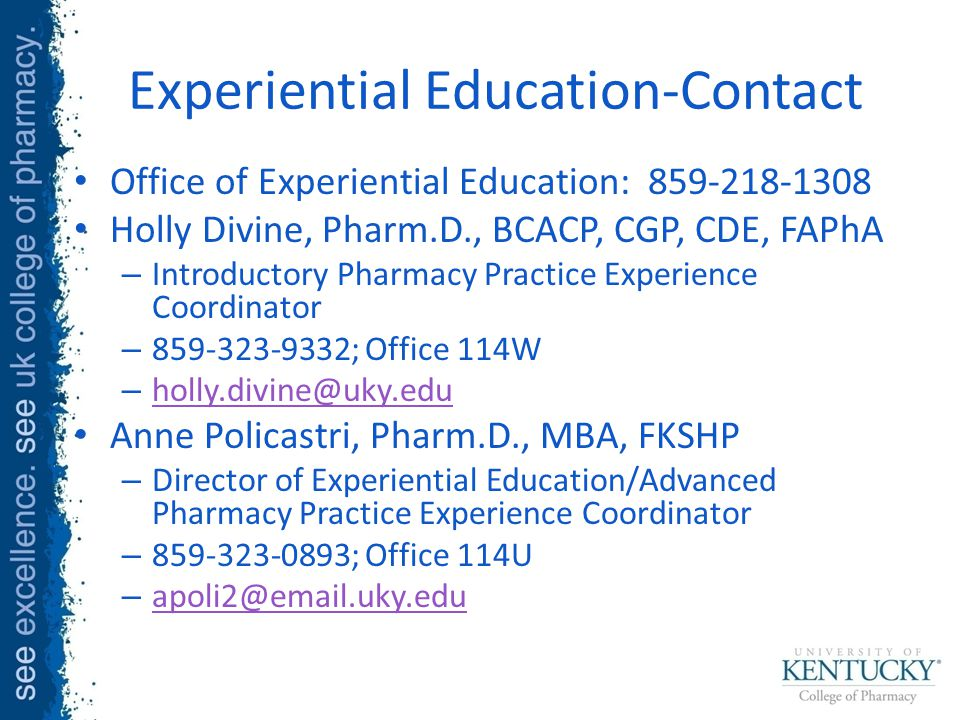 Experiential Education-Contact Office of Experiential Education: 859-218-1308 Holly Divine, Pharm.D., BCACP, CGP, CDE, FAPhA – Introductory Pharmacy Practice Experience Coordinator – 859-323-9332; Office 114W – holly.divine@uky.edu holly.divine@uky.edu Anne Policastri, Pharm.D., MBA, FKSHP – Director of Experiential Education/Advanced Pharmacy Practice Experience Coordinator – 859-323-0893; Office 114U – apoli2@email.uky.edu apoli2@email.uky.edu