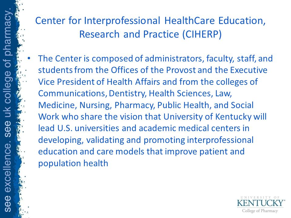 Center for Interprofessional HealthCare Education, Research and Practice (CIHERP) The Center is composed of administrators, faculty, staff, and students from the Offices of the Provost and the Executive Vice President of Health Affairs and from the colleges of Communications, Dentistry, Health Sciences, Law, Medicine, Nursing, Pharmacy, Public Health, and Social Work who share the vision that University of Kentucky will lead U.S.