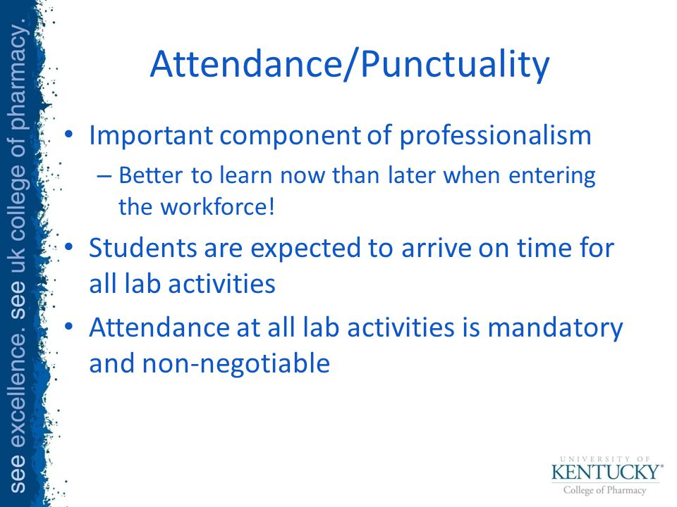 Attendance/Punctuality Important component of professionalism – Better to learn now than later when entering the workforce.