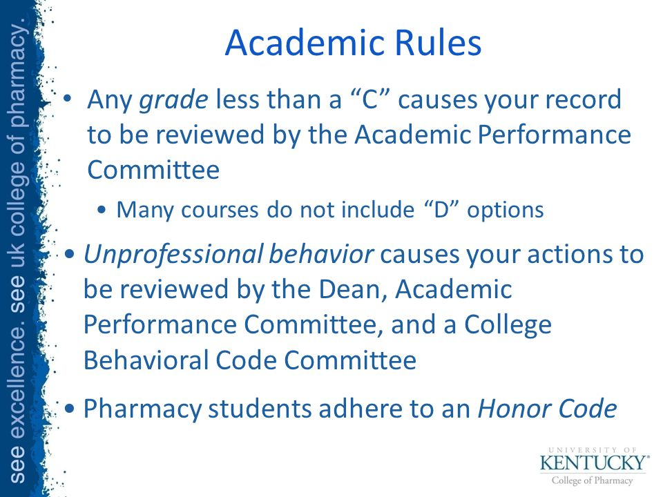 Academic Rules Any grade less than a C causes your record to be reviewed by the Academic Performance Committee Many courses do not include D options Unprofessional behavior causes your actions to be reviewed by the Dean, Academic Performance Committee, and a College Behavioral Code Committee Pharmacy students adhere to an Honor Code