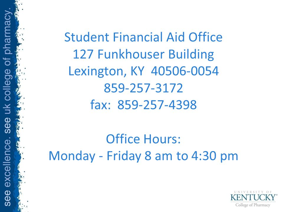 Student Financial Aid Office 127 Funkhouser Building Lexington, KY 40506-0054 859-257-3172 fax: 859-257-4398 Office Hours: Monday - Friday 8 am to 4:30 pm