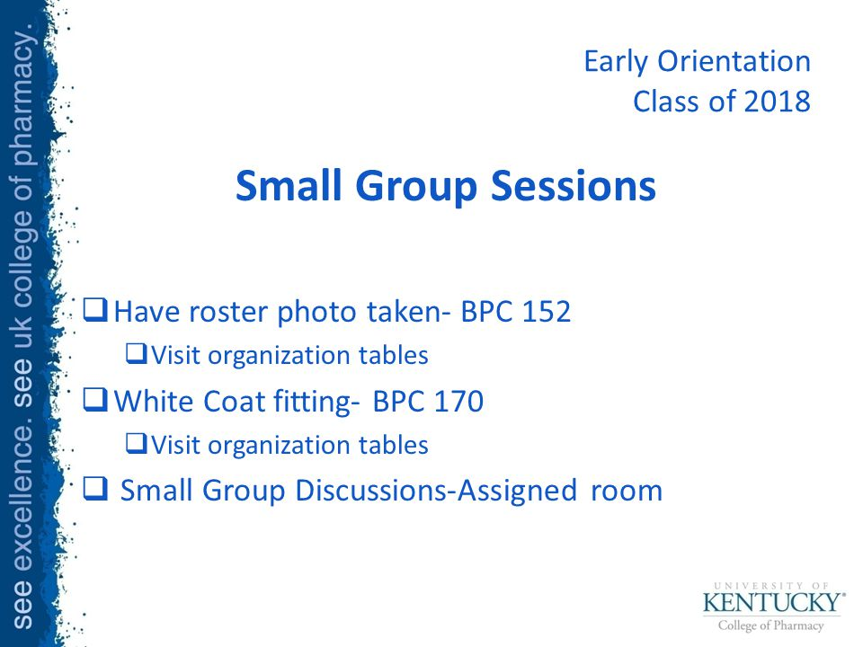 Early Orientation Class of 2018 Small Group Sessions  Have roster photo taken- BPC 152  Visit organization tables  White Coat fitting- BPC 170  Visit organization tables  Small Group Discussions-Assigned room
