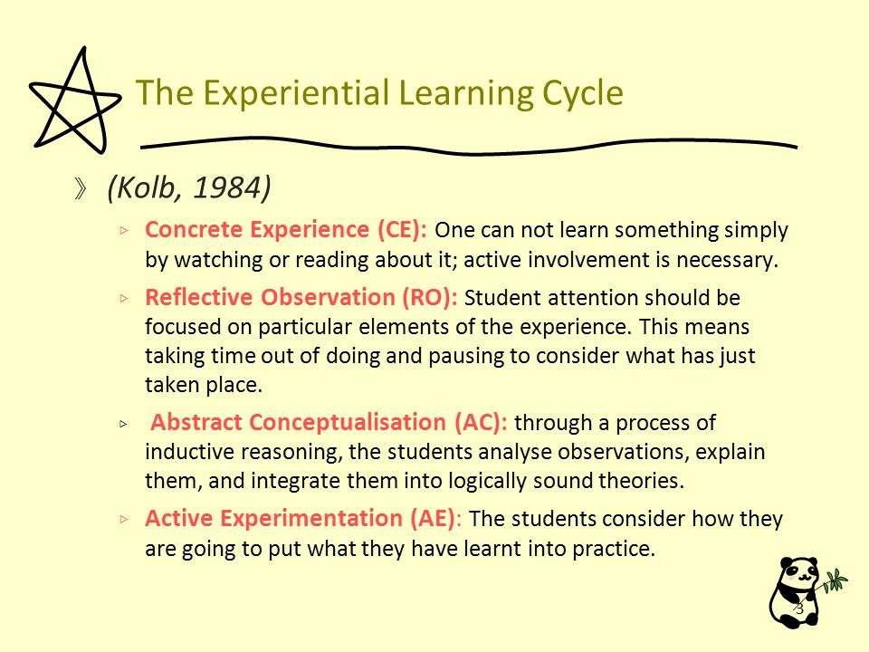 The Experiential Learning Cycle 》 (Kolb, 1984) ▷ Concrete Experience (CE): One can not learn something simply by watching or reading about it; active involvement is necessary.