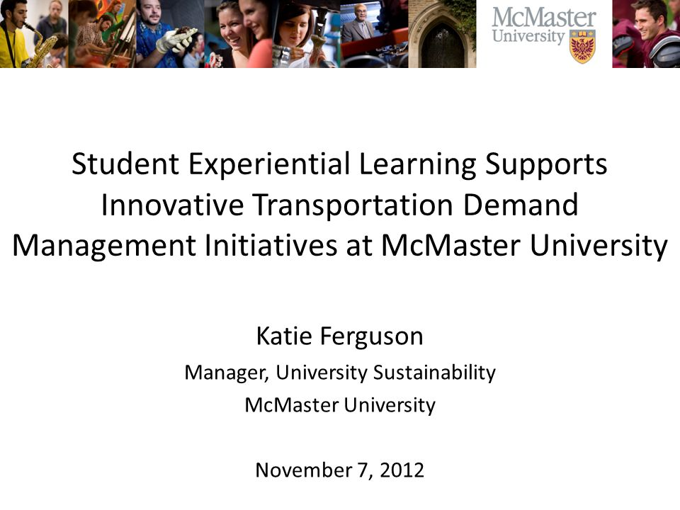 Student Experiential Learning Supports Innovative Transportation Demand Management Initiatives at McMaster University Katie Ferguson Manager, University Sustainability McMaster University November 7, 2012