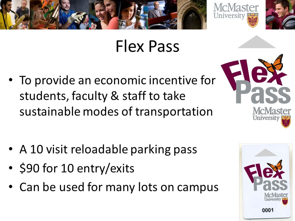 Flex Pass To provide an economic incentive for students, faculty & staff to take sustainable modes of transportation A 10 visit reloadable parking pass $90 for 10 entry/exits Can be used for many lots on campus